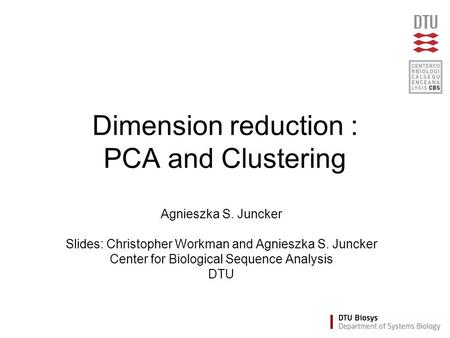 Dimension reduction : PCA and Clustering Agnieszka S. Juncker Slides: Christopher Workman and Agnieszka S. Juncker Center for Biological Sequence Analysis.