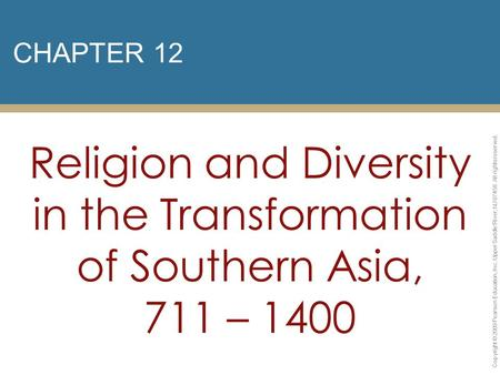 CHAPTER 12 Religion and Diversity in the Transformation of Southern Asia, 711 – 1400 Copyright © 2009 Pearson Education, Inc. Upper Saddle River, NJ 07458.
