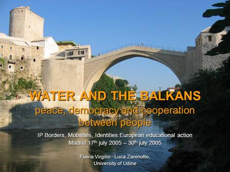 WATER AND THE BALKANS peace, democracy and cooperation between people IP Borders, Mobilities, Identities:European educational action Madrid 17 th july.