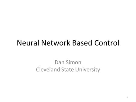 Neural Network Based Control Dan Simon Cleveland State University 1.