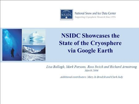 NSIDC Showcases the State of the Cryosphere via Google Earth Lisa Ballagh, Mark Parsons, Ross Swick and Richard Armstrong March 2006 Additional contributors: