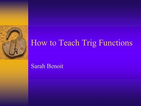How to Teach Trig Functions Sarah Benoit. Planning this Lesson  Inspiration Help organize my thoughts Think about what I am wanting to teach  What is.