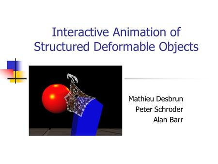 Interactive Animation of Structured Deformable Objects Mathieu Desbrun Peter Schroder Alan Barr.