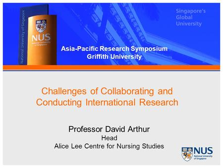 Challenges of Collaborating and Conducting International Research Professor David Arthur Head Alice Lee Centre for Nursing Studies Asia-Pacific Research.