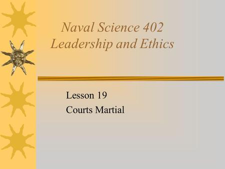 Naval Science 402 Leadership and Ethics Lesson 19 Courts Martial.