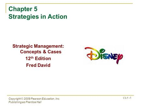 Copyright © 2009 Pearson Education, Inc. Publishing as Prentice Hall Ch 5 -1 Chapter 5 Strategies in Action Strategic Management: Concepts & Cases 12 th.