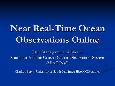Near Real-Time Ocean Observations Online Data Management within the Southeast Atlantic Coastal Ocean Observation System (SEACOOS) Charlton Purvis, University.