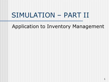1 SIMULATION – PART II Application to Inventory Management.