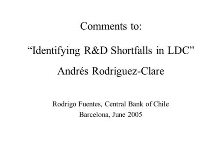 "Comments to: ""Identifying R&D Shortfalls in LDC"" Andrés Rodriguez-Clare Rodrigo Fuentes, Central Bank of Chile Barcelona, June 2005."