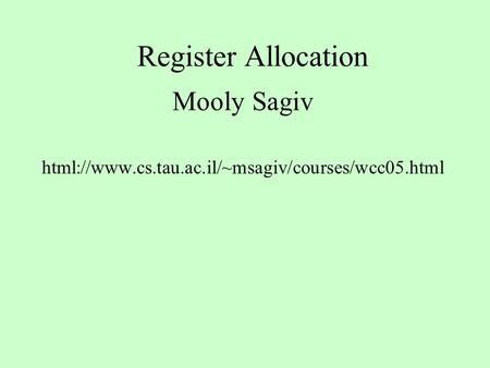Register Allocation Mooly Sagiv html://www.cs.tau.ac.il/~msagiv/courses/wcc05.html.