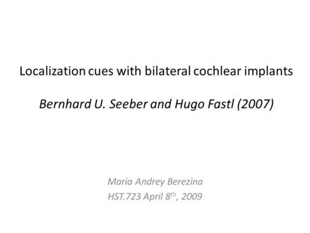 Localization cues with bilateral cochlear implants Bernhard U. Seeber and Hugo Fastl (2007) Maria Andrey Berezina HST.723 April 8 th, 2009.