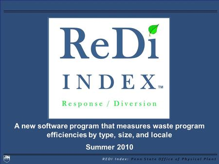 REDI Index: Penn State Office of Physical Plant A new software program that measures waste program efficiencies by type, size, and locale Summer 2010.