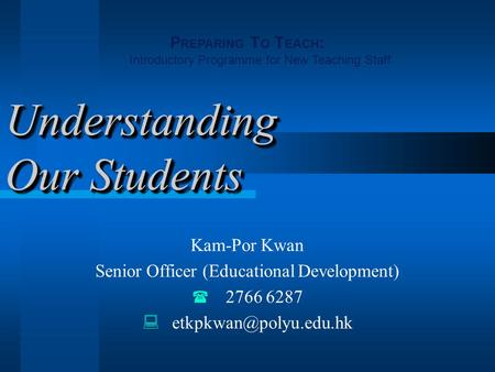 Understanding Our Students Kam-Por Kwan Senior Officer (Educational Development)  2766 6287  P REPARING T O T EACH : Introductory.