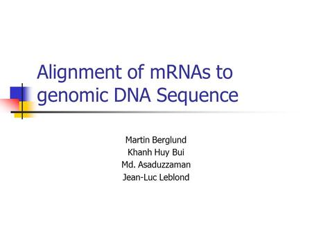 Alignment of mRNAs to genomic DNA Sequence Martin Berglund Khanh Huy Bui Md. Asaduzzaman Jean-Luc Leblond.