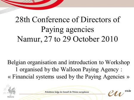 28th Conference of Directors of Paying agencies Namur, 27 to 29 October 2010 Belgian organisation and introduction to Workshop 1 organised by the Walloon.