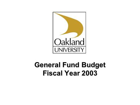 General Fund Budget Fiscal Year 2003. Oakland University Proposed General Fund Budgets FY 2003 Revenue Sources Overview Key Operating Environment Measures.