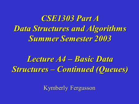 Kymberly Fergusson CSE1303 Part A Data Structures and Algorithms Summer Semester 2003 Lecture A4 – Basic Data Structures – Continued (Queues)