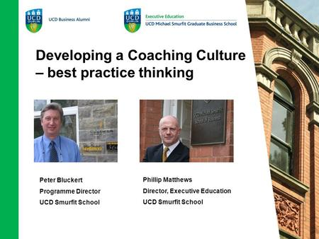 Developing a Coaching Culture – best practice thinking Peter Bluckert Programme Director UCD Smurfit School Phillip Matthews Director, Executive Education.