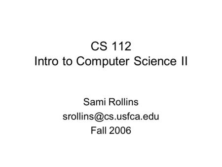 CS 112 Intro to Computer Science II Sami Rollins Fall 2006.