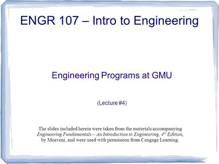 Engineering Programs at GMU (Lecture #4) ENGR 107 – Intro to Engineering The slides included herein were taken from the materials accompanying Engineering.
