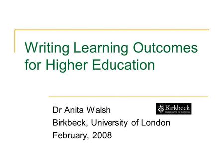 Writing Learning Outcomes for Higher Education Dr Anita Walsh Birkbeck, University of London February, 2008.