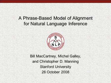 A Phrase-Based Model of Alignment for Natural Language Inference Bill MacCartney, Michel Galley, and Christopher D. Manning Stanford University 26 October.