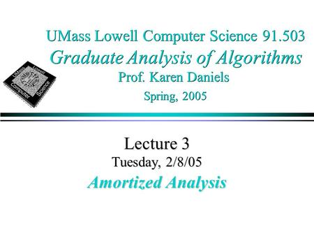 UMass Lowell Computer Science 91.503 Graduate Analysis of Algorithms Prof. Karen Daniels Spring, 2005 Lecture 3 Tuesday, 2/8/05 Amortized Analysis.