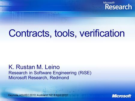 Contracts, tools, verification K. Rustan M. Leino Research in Software Engineering (RiSE) Microsoft Research, Redmond Keynote, ASWEC 2010; Auckland, NZ;