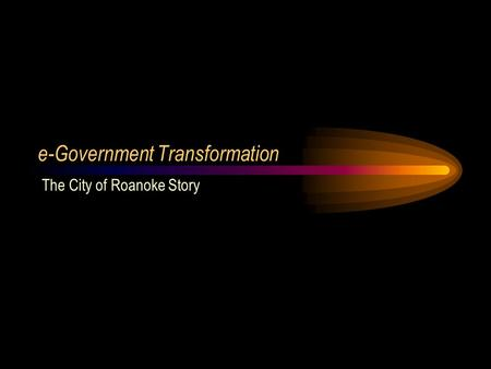 E-Government Transformation The City of Roanoke Story.