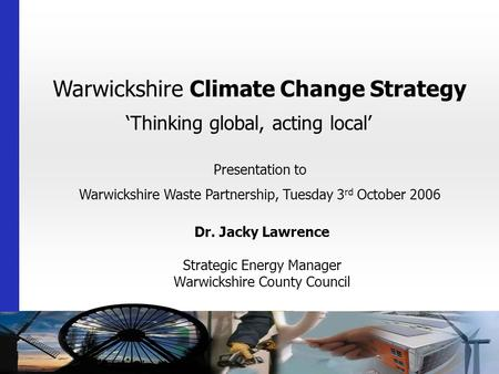 Warwickshire Climate Change Strategy 'Thinking global, acting local' Dr. Jacky Lawrence Strategic Energy Manager Warwickshire County Council Presentation.