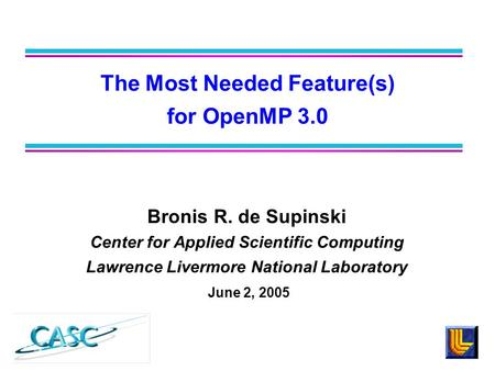 Bronis R. de Supinski Center for Applied Scientific Computing Lawrence Livermore National Laboratory June 2, 2005 The Most Needed Feature(s) for OpenMP.
