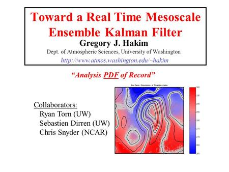 Toward a Real Time Mesoscale Ensemble Kalman Filter Gregory J. Hakim Dept. of Atmospheric Sciences, University of Washington Collaborators: Ryan Torn (UW)