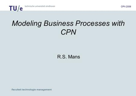 /faculteit technologie management CPN 2006 Modeling Business Processes with CPN R.S. Mans.
