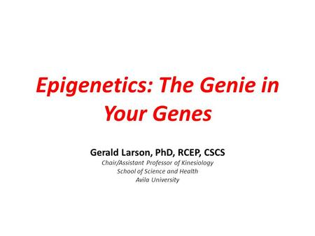 Epigenetics: The Genie in Your Genes Gerald Larson, PhD, RCEP, CSCS Chair/Assistant Professor of Kinesiology School of Science and Health Avila University.