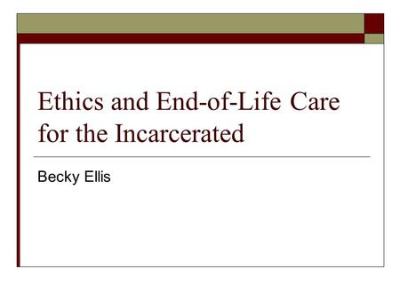 Ethics and End-of-Life Care for the Incarcerated Becky Ellis.