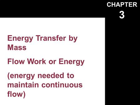 CHAPTER 3 Energy Transfer by Mass Flow Work or Energy (energy needed to maintain continuous flow)