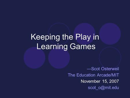 Keeping the Play in Learning Games —Scot Osterweil The Education Arcade/MIT November 15, 2007