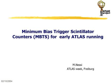 02/10/2004 Minimum Bias Trigger Scintillator Counters (MBTS) for early ATLAS running M.Nessi ATLAS week, Freiburg.