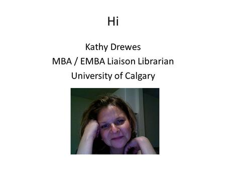 Hi Kathy Drewes MBA / EMBA Liaison Librarian University of Calgary.