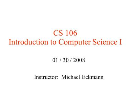 CS 106 Introduction to Computer Science I 01 / 30 / 2008 Instructor: Michael Eckmann.