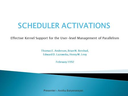 SCHEDULER ACTIVATIONS Effective Kernel Support for the User-level Management of Parallelism Thomas E. Anderson, Brian N. Bershad, Edward D. Lazowska, Henry.
