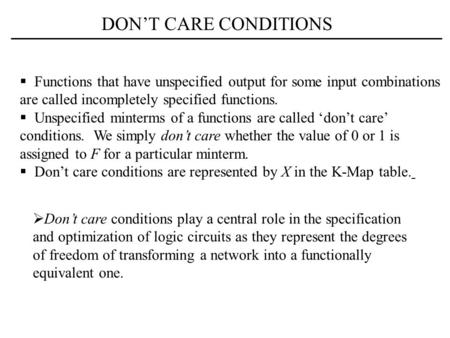 DON'T CARE CONDITIONS  Functions that have unspecified output for some input combinations are called incompletely specified functions.  Unspecified minterms.