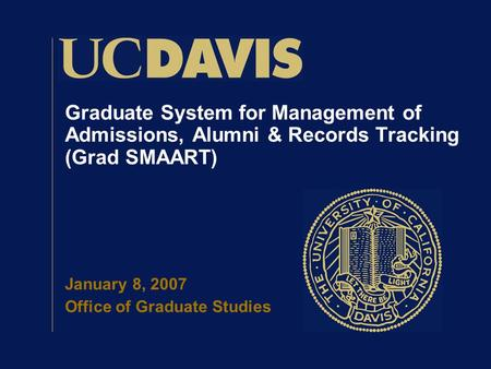 Graduate System for Management of Admissions, Alumni & Records Tracking (Grad SMAART) January 8, 2007 Office of Graduate Studies.