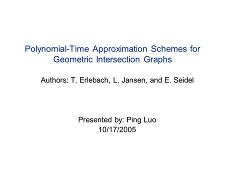 Polynomial-Time Approximation Schemes for Geometric Intersection Graphs Authors: T. Erlebach, L. Jansen, and E. Seidel Presented by: Ping Luo 10/17/2005.