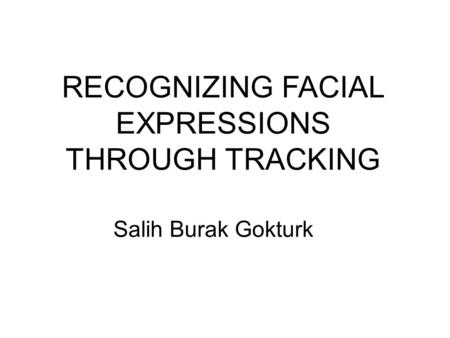 RECOGNIZING FACIAL EXPRESSIONS THROUGH TRACKING Salih Burak Gokturk.