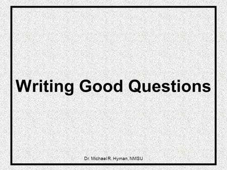 Dr. Michael R. Hyman, NMSU Writing Good Questions.