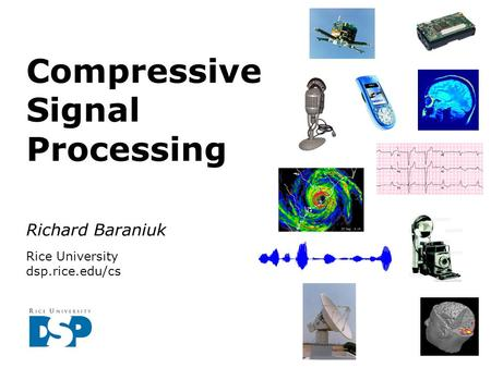 Richard Baraniuk Rice University dsp.rice.edu/cs Compressive Signal Processing.