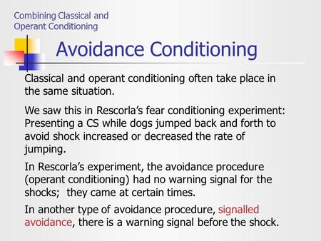 Avoidance Conditioning Combining Classical and Operant Conditioning Classical and operant conditioning often take place in the same situation. We saw this.