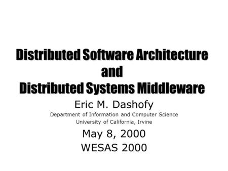 Distributed Software Architecture and Distributed Systems Middleware Eric M. Dashofy Department of Information and Computer Science University of California,