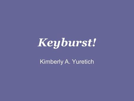 Keyburst! Kimberly A. Yuretich Keyburst! Instructions Keyburst! is based on the game Outburst!, where you are given a category and must shout out all.